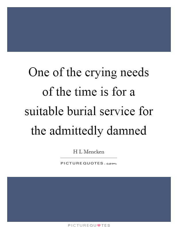 One of the crying needs of the time is for a suitable burial service for the admittedly damned Picture Quote #1