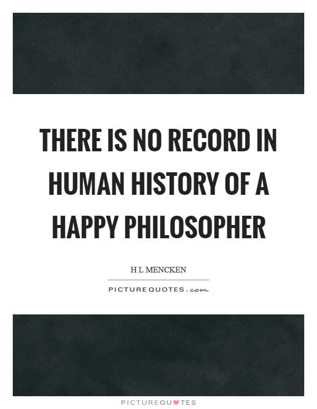 There is no record in human history of a happy philosopher Picture Quote #1