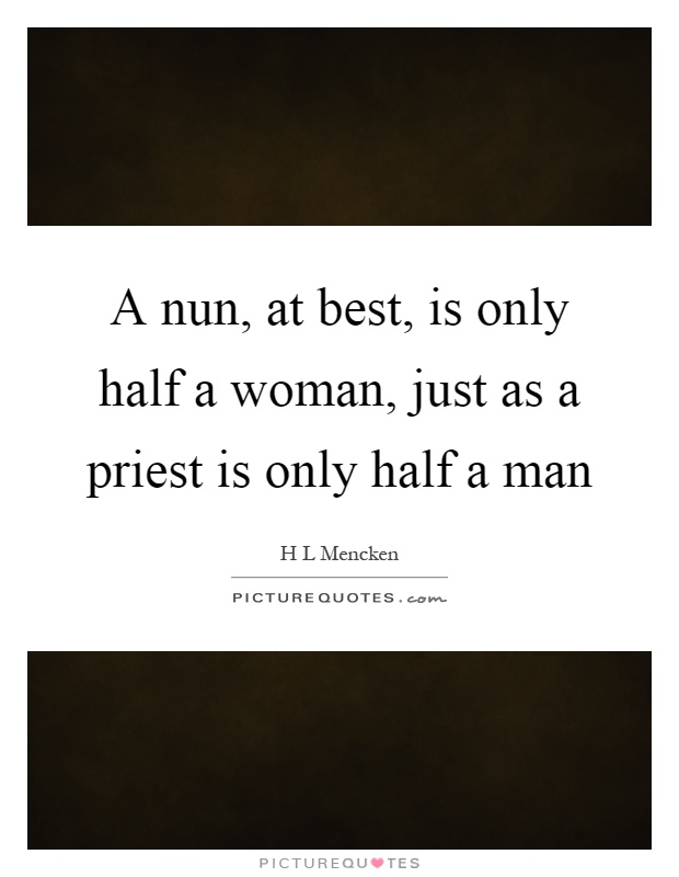 A nun, at best, is only half a woman, just as a priest is only half a man Picture Quote #1