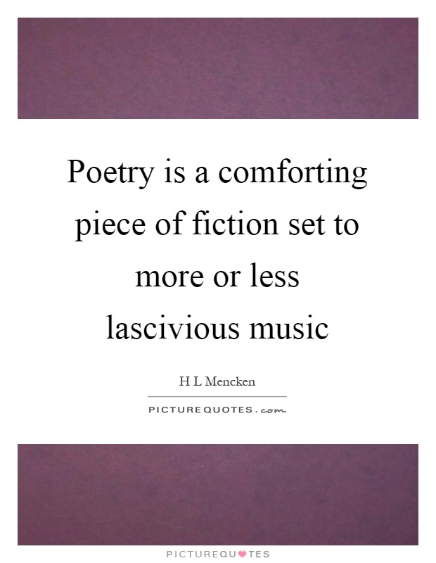 Poetry is a comforting piece of fiction set to more or less lascivious music Picture Quote #1