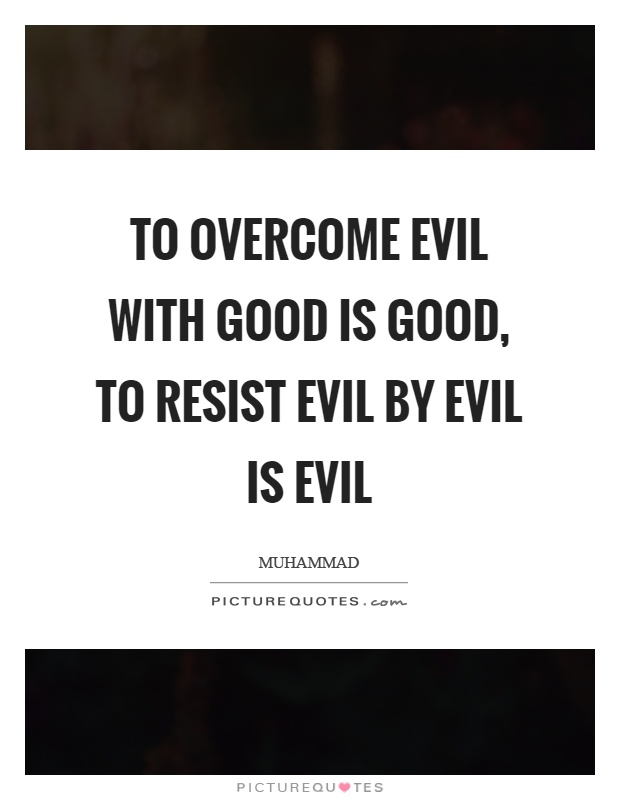 To overcome evil with good is good, to resist evil by evil is evil Picture Quote #1