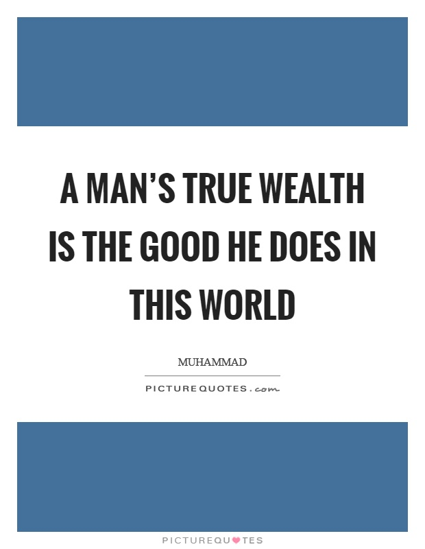 A man's true wealth is the good he does in this world Picture Quote #1