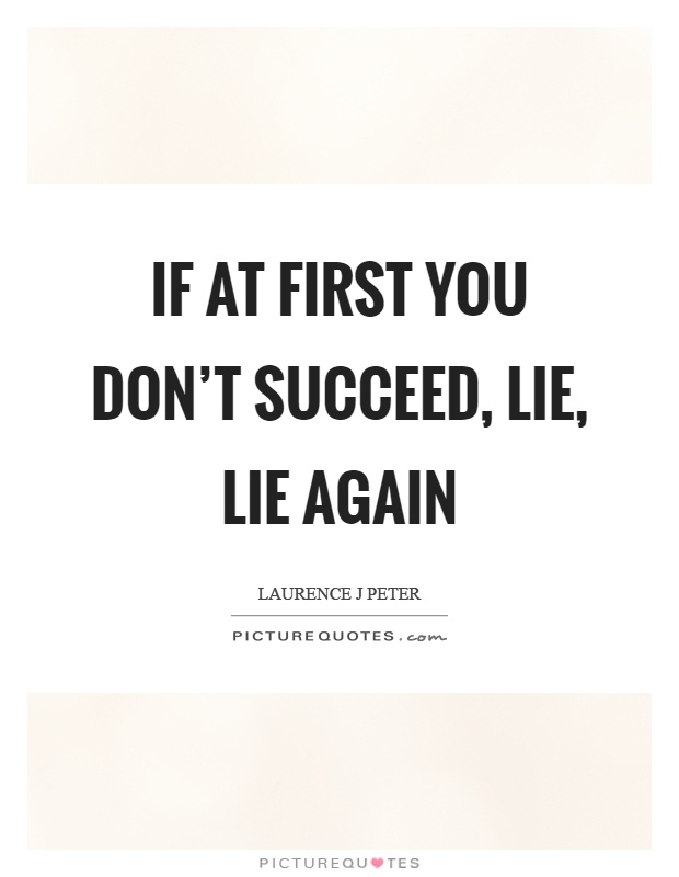 If at first you don't succeed, lie, lie again Picture Quote #1