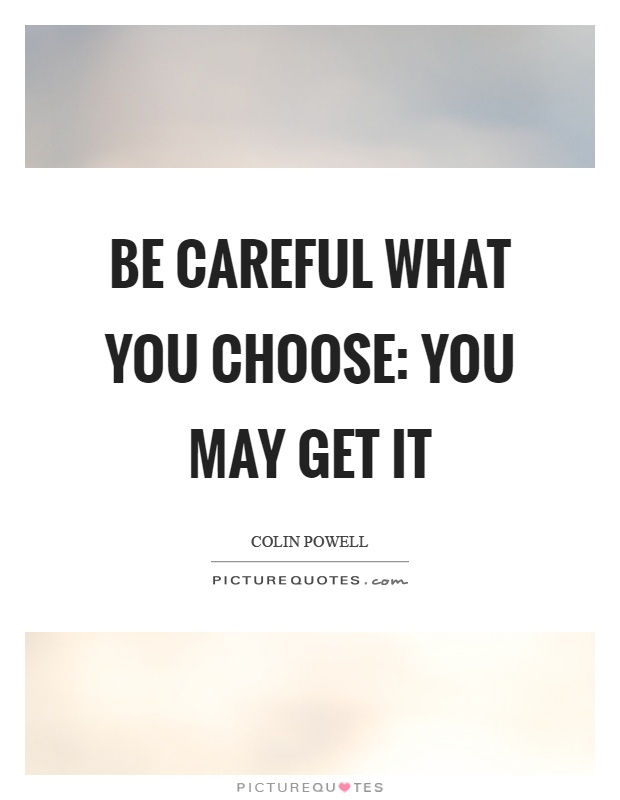 Be careful what you choose: You may get it Picture Quote #1