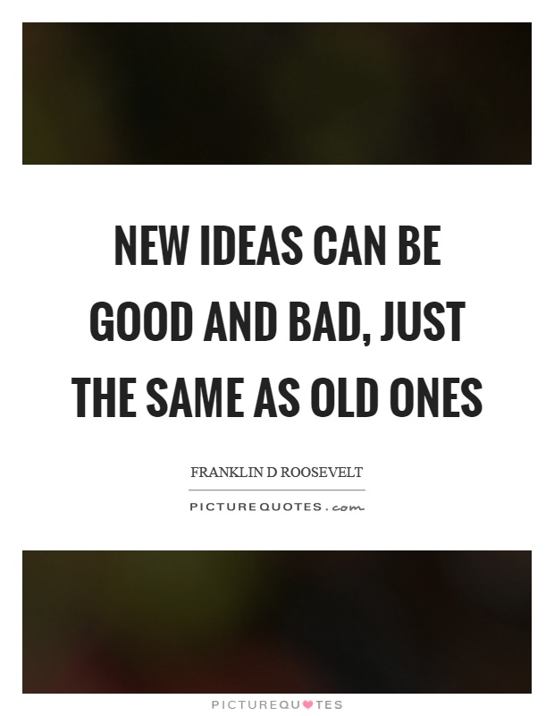 New ideas can be good and bad, just the same as old ones Picture Quote #1