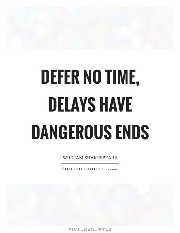 Defer no time, delays have dangerous ends Picture Quote #1