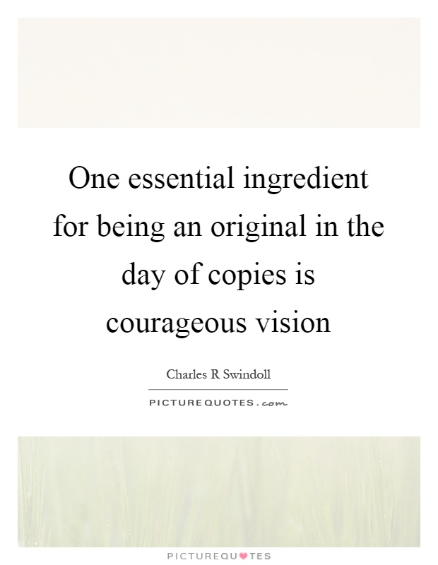 One essential ingredient for being an original in the day of copies is courageous vision Picture Quote #1