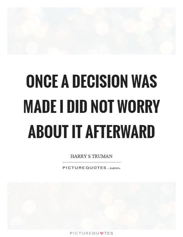 Once a decision was made I did not worry about it afterward Picture Quote #1
