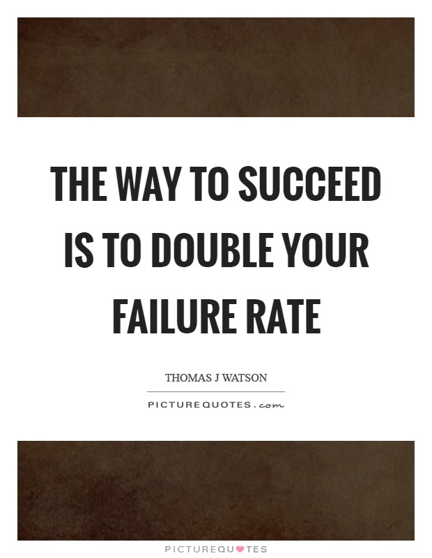 The way to succeed is to double your failure rate Picture Quote #1