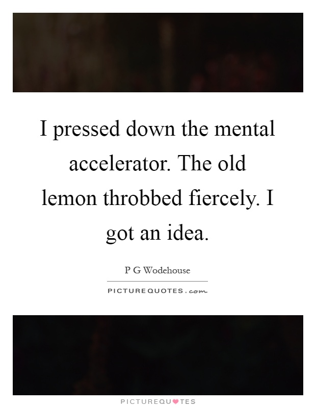 I pressed down the mental accelerator. The old lemon throbbed fiercely. I got an idea Picture Quote #1