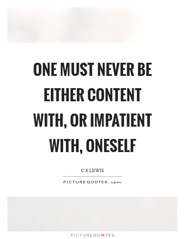 One must never be either content with, or impatient with, oneself Picture Quote #1