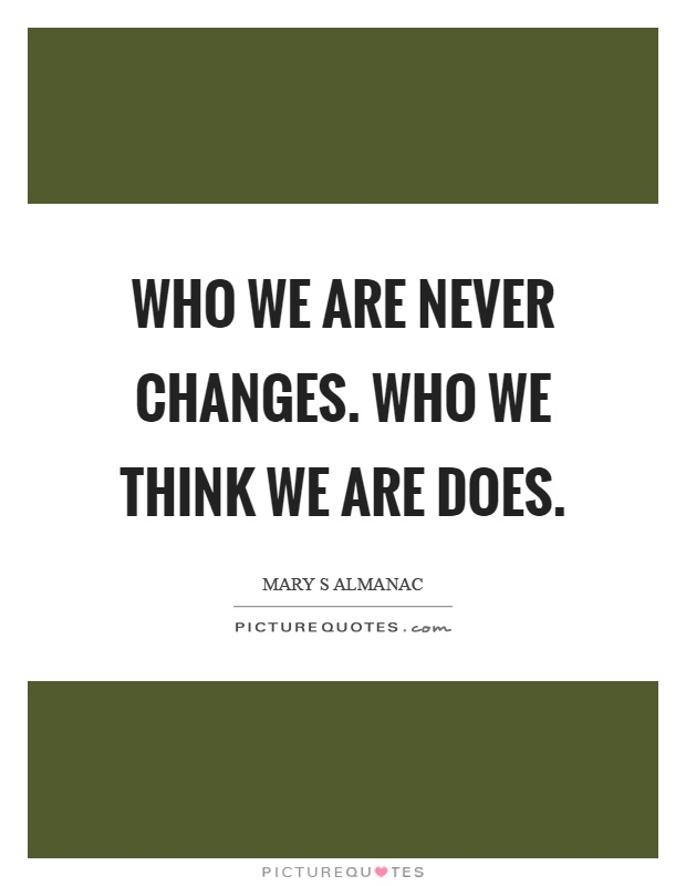 Who we are never changes. Who we think we are does Picture Quote #1