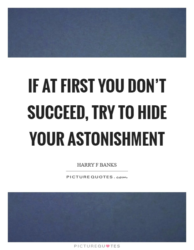 If at first you don't succeed, try to hide your astonishment Picture Quote #1