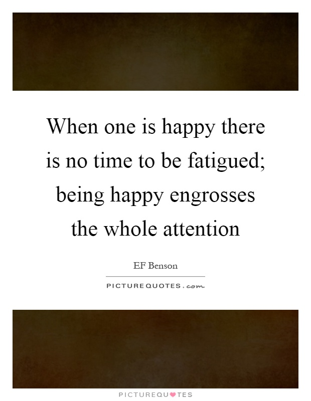 When one is happy there is no time to be fatigued; being happy engrosses the whole attention Picture Quote #1