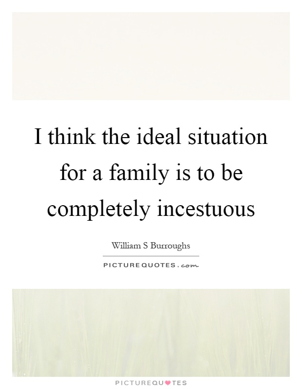 I think the ideal situation for a family is to be completely incestuous Picture Quote #1