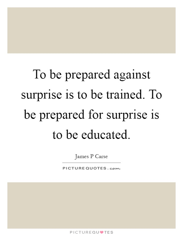 To be prepared against surprise is to be trained. To be prepared for surprise is to be educated Picture Quote #1