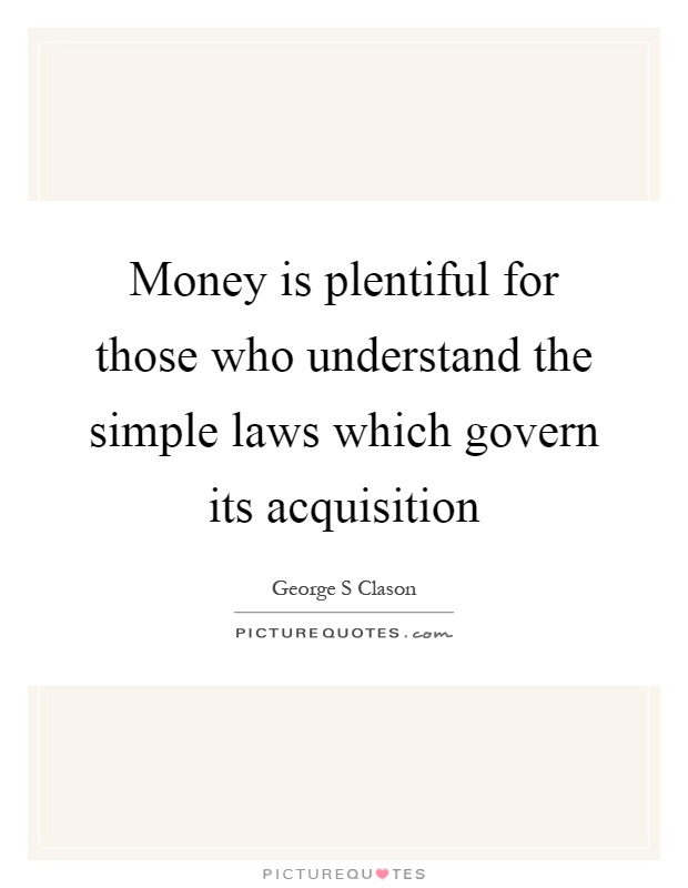 Money is plentiful for those who understand the simple laws which govern its acquisition Picture Quote #1