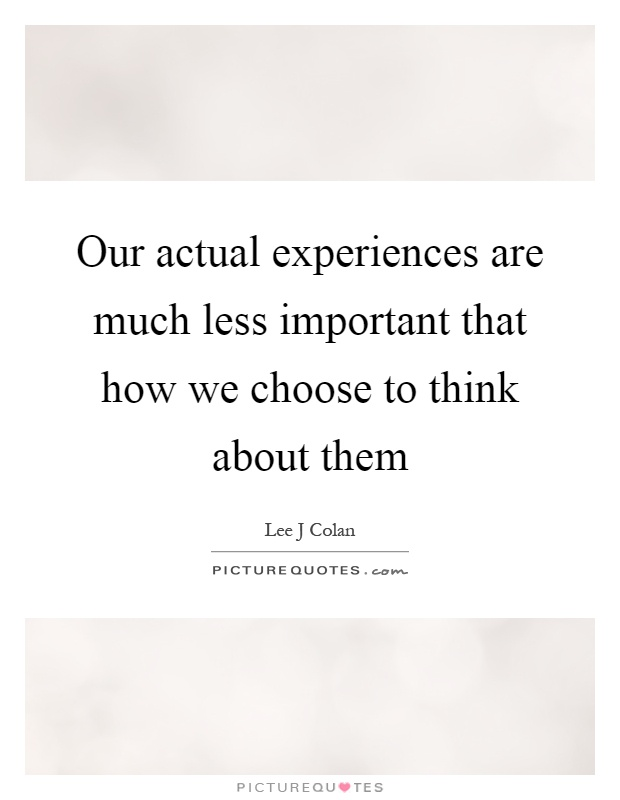 Our actual experiences are much less important that how we choose to think about them Picture Quote #1