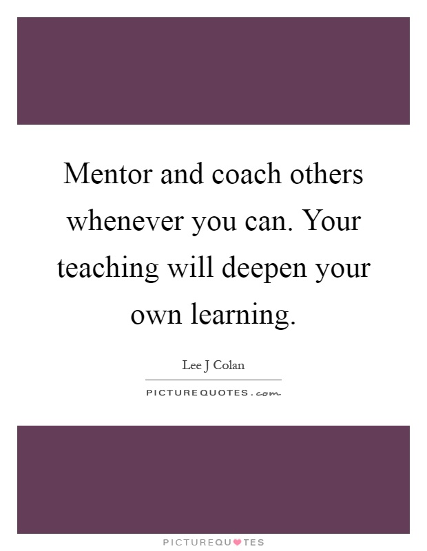 Mentor and coach others whenever you can. Your teaching will deepen your own learning Picture Quote #1