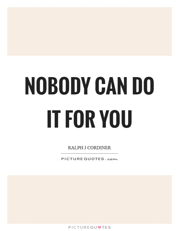 Nobody can do it for you Picture Quote #1