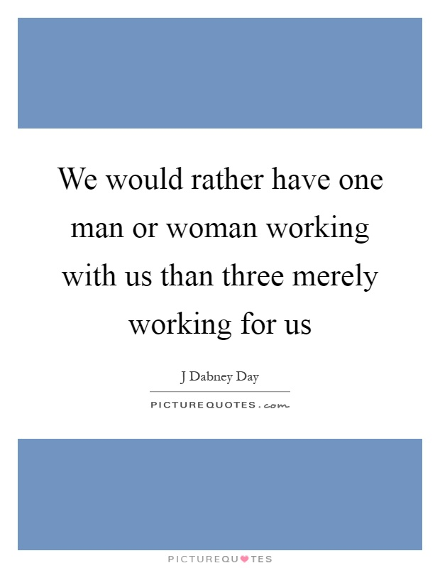 We would rather have one man or woman working with us than three merely working for us Picture Quote #1