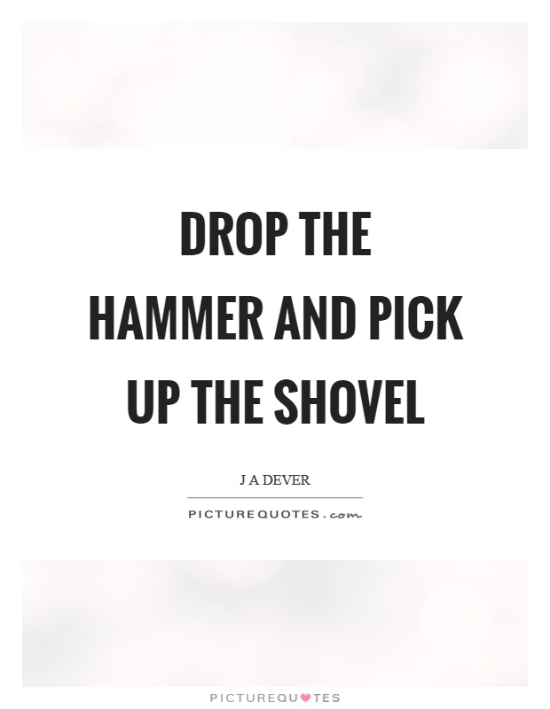 Drop the hammer and pick up the shovel Picture Quote #1