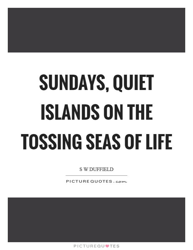 Sundays, quiet islands on the tossing seas of life Picture Quote #1