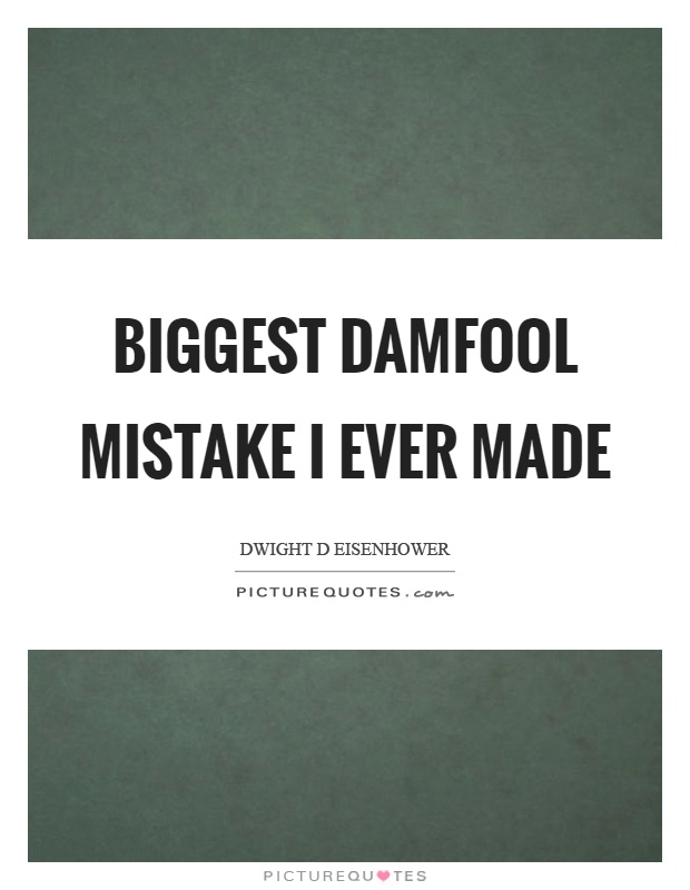 Biggest damfool mistake I ever made Picture Quote #1