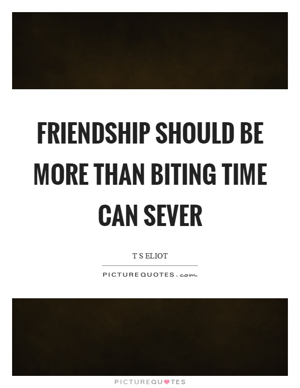Friendship should be more than biting time can sever Picture Quote #1