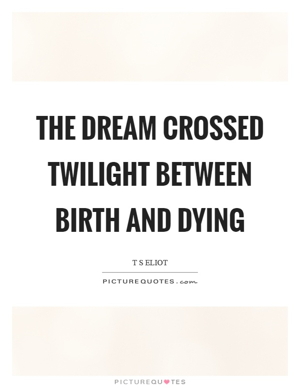 The dream crossed twilight between birth and dying Picture Quote #1