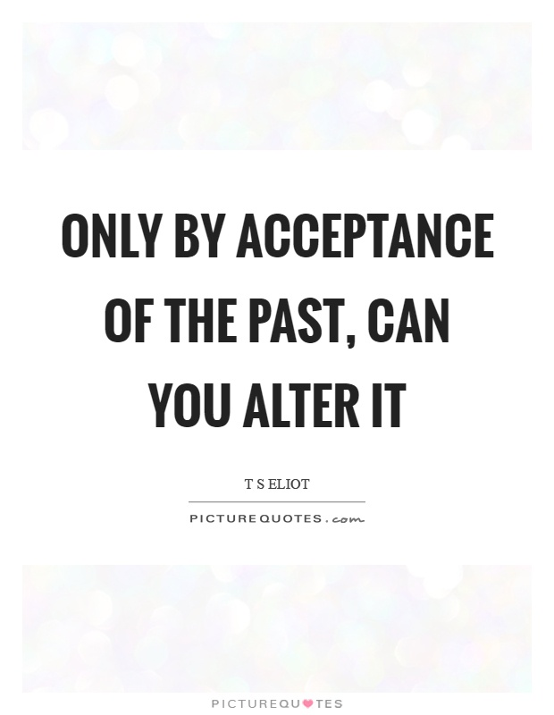 Only by acceptance of the past, can you alter it Picture Quote #1