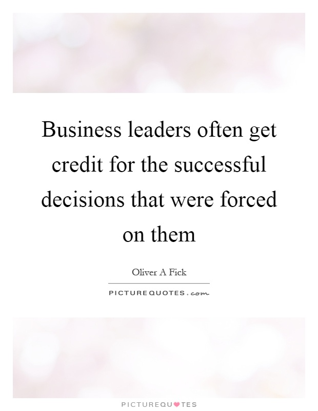 Business leaders often get credit for the successful decisions that were forced on them Picture Quote #1