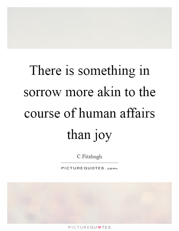 There is something in sorrow more akin to the course of human affairs than joy Picture Quote #1