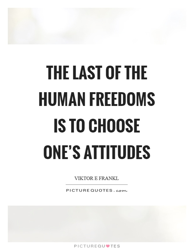 The last of the human freedoms is to choose one's attitudes Picture Quote #1
