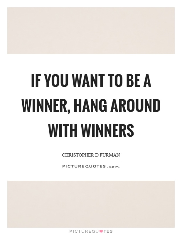 If you want to be a winner, hang around with winners Picture Quote #1