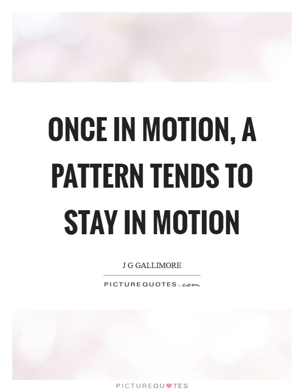 Once In Motion A Pattern Tends To Stay In Motion Picture Quotes Simple Pattern Quotes