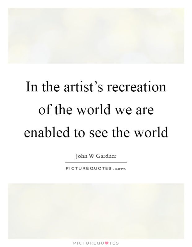 In the artist's recreation of the world we are enabled to see the world Picture Quote #1
