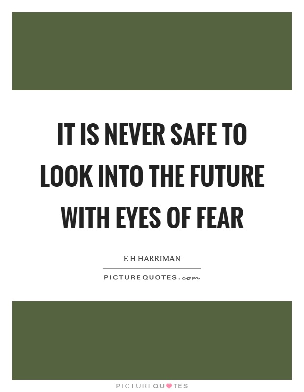 It is never safe to look into the future with eyes of fear Picture Quote #1