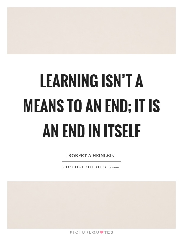 Learning isn't a means to an end; it is an end in itself Picture Quote #1