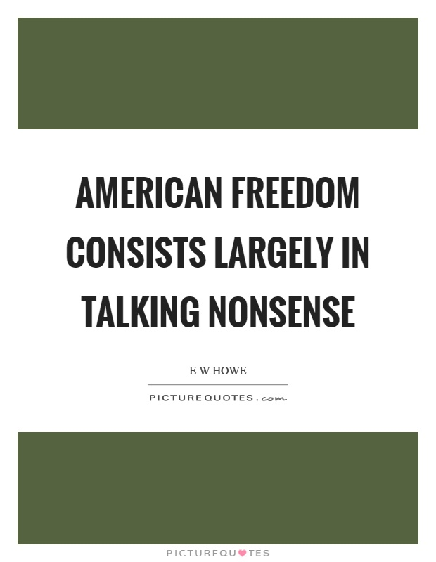 American freedom consists largely in talking nonsense Picture Quote #1