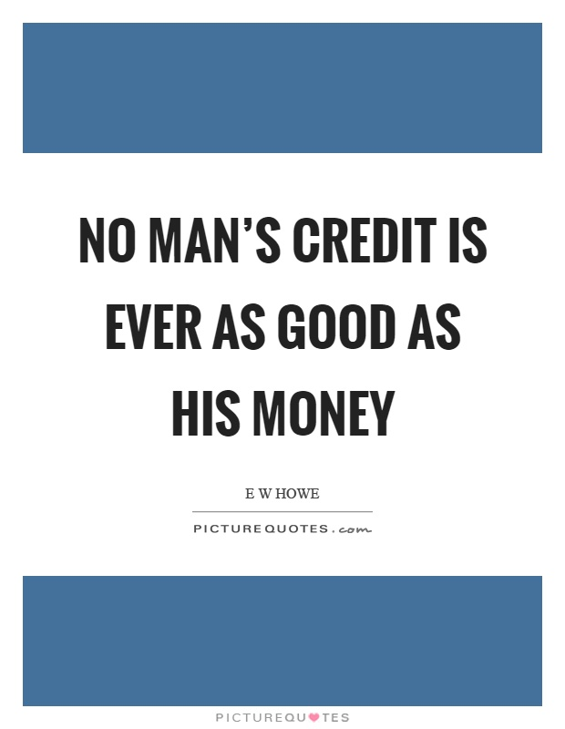 No man's credit is ever as good as his money Picture Quote #1