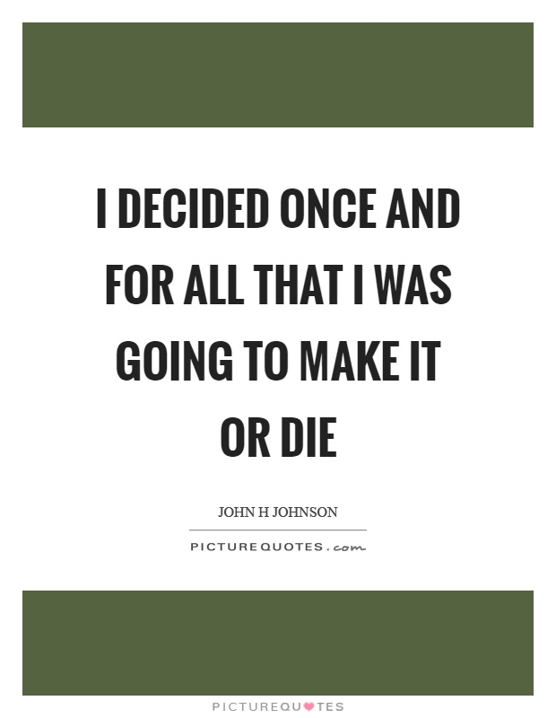 I decided once and for all that I was going to make it or die Picture Quote #1