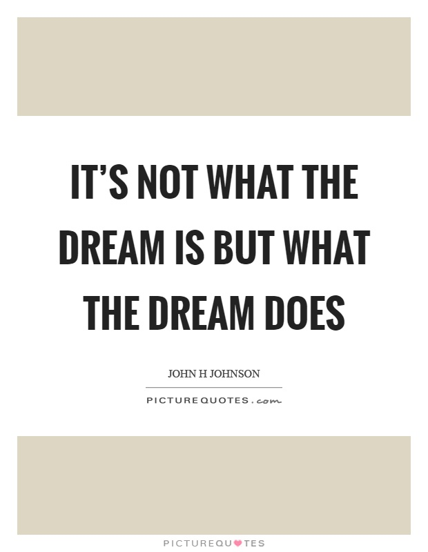 It's not what the dream is but what the dream does Picture Quote #1