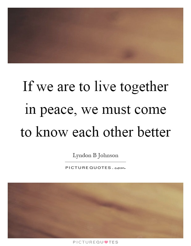 If we are to live together in peace, we must come to know each other better Picture Quote #1