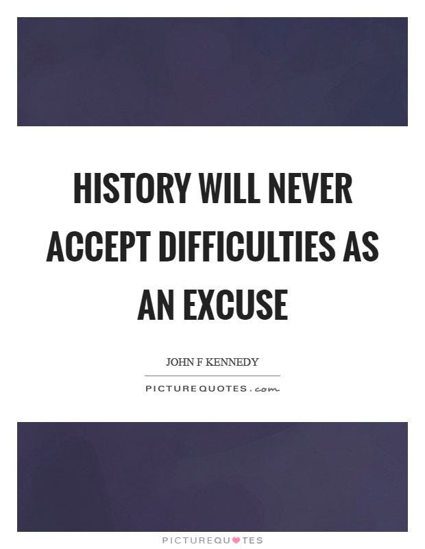 History will never accept difficulties as an excuse Picture Quote #1