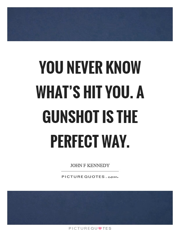 You never know what's hit you. A gunshot is the perfect way Picture Quote #1