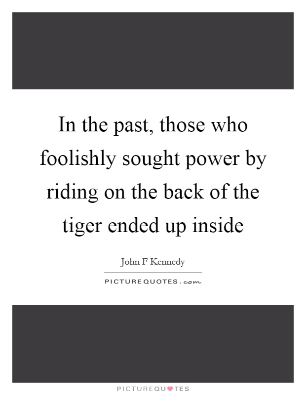 In the past, those who foolishly sought power by riding on the back of the tiger ended up inside Picture Quote #1