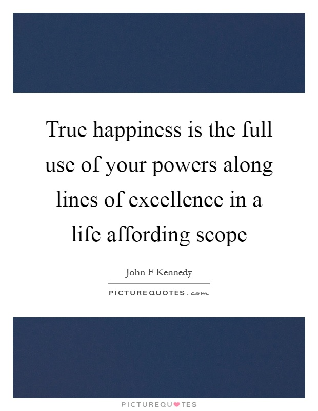 True happiness is the full use of your powers along lines of excellence in a life affording scope Picture Quote #1