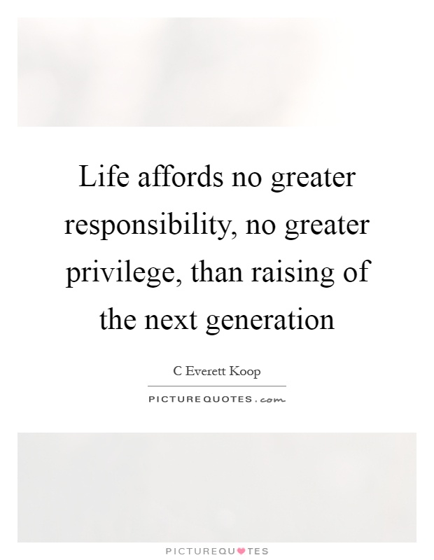 Life affords no greater responsibility, no greater privilege, than raising of the next generation Picture Quote #1