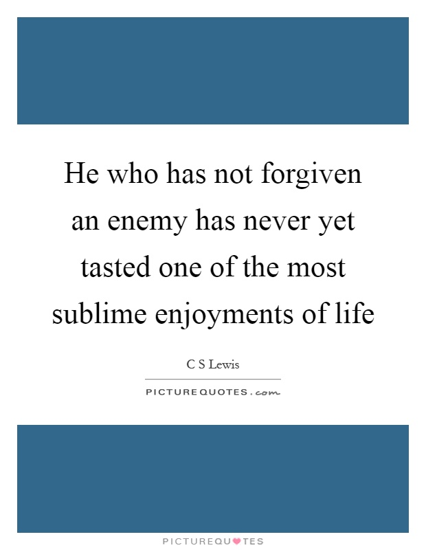 He who has not forgiven an enemy has never yet tasted one of the most sublime enjoyments of life Picture Quote #1